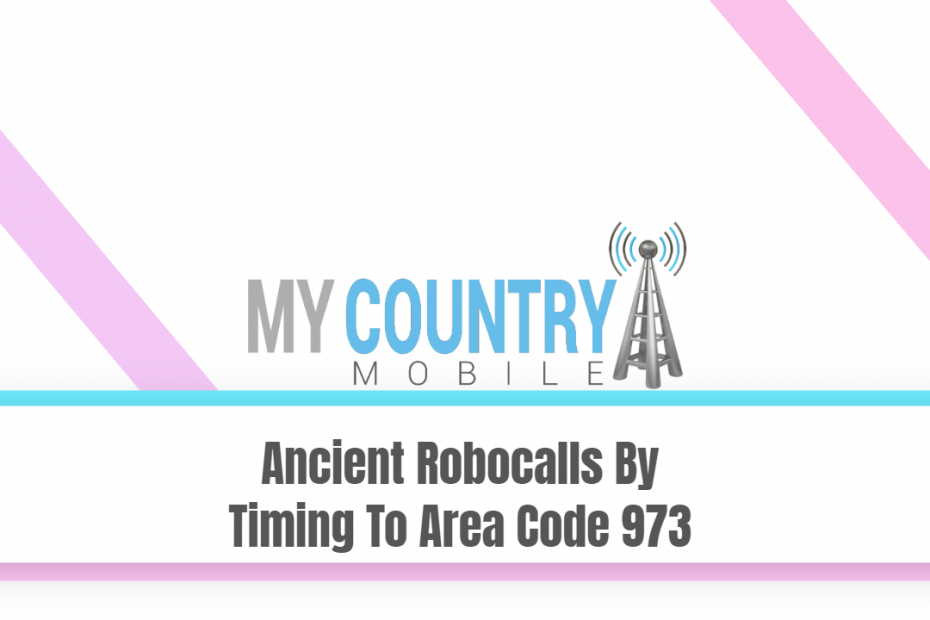Ancient Robocalls By Timing To Area Code 973 - My Country Mobile